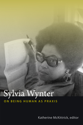 Sylvia Wynter: On Being Human as Praxis - McKittrick, Katherine (Editor)