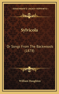 Sylvicola: Or Songs from the Backwoods (1878) - Haughton, William