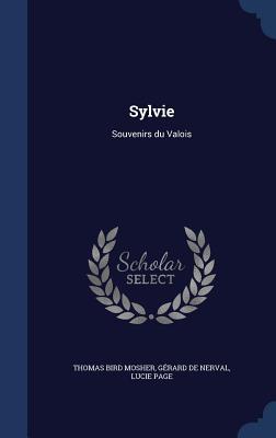 Sylvie: Souvenirs Du Valois - Mosher, Thomas Bird, and Nerval, Gerard De, and Page, Lucie