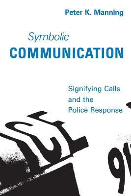 Symbolic Communication: Signifying Calls and the Police Response - Manning, Peter K, Professor