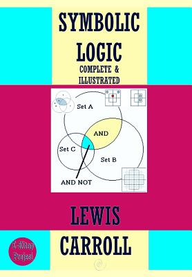 Symbolic Logic: {Complete & Illustrated} - Carroll, Lewis
