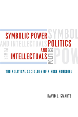 Symbolic Power, Politics, and Intellectuals: The Political Sociology of Pierre Bourdieu - Swartz, David L