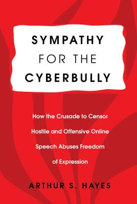 Sympathy for the Cyberbully: How the Crusade to Censor Hostile and Offensive Online Speech Abuses Freedom of Expression - Hayes, Arthur S.