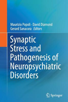 Synaptic Stress and Pathogenesis of Neuropsychiatric Disorders - Popoli, Maurizio (Editor), and Diamond, David (Editor), and Sanacora, Gerard (Editor)