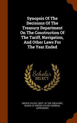 Synopsis of the Decisions of the Treasury Department on the Construction of the Tariff, Navigation, and Other Laws for the Year Ended - United States Dept of the Treasury (Creator), and Board of United States General Appraise (Creator)