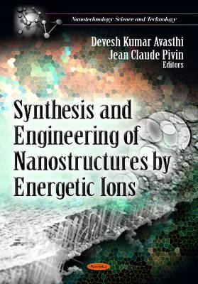 Synthesis & Engineering of Nanostructures by Energetic Ions - Kumar Avasthi, Devesh (Editor), and Pivin, Jean Claude (Editor)