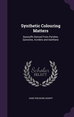 Synthetic Colouring Matters: Dyestuffs Derived from Pyridine, Quinoline, Acridine and Xanthene - Hewitt, John Theodore