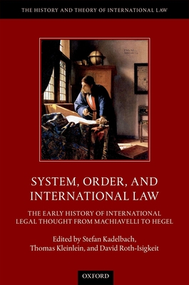System, Order, and International Law: The Early History of International Legal Thought from Machiavelli to Hegel - Kadelbach, Stefan, Professor (Editor), and Kleinlein, Thomas, Professor (Editor), and Roth-Isigkeit, David, Mr. (Editor)