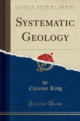 Systematic Geology (Classic Reprint) - King, Clarence