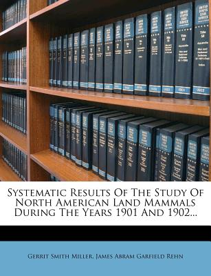 Systematic Results of the Study of North American Land Mammals During the Years 1901 and 1902... - Miller, Gerrit Smith