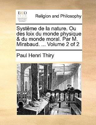 Systme de La Nature. Ou Des Loix Du Monde Physique & Du Monde Moral. Par M. Mirabaud. ... Volume 2 of 2 - Thiry, Paul Henri