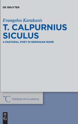 T. Calpurnius Siculus: A Pastoral Poet in Neronian Rome - Karakasis, Evangelos, Dr.