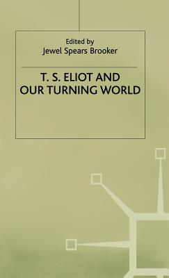 T. S. Eliot and Our Turning World - Brooker, J (Editor)
