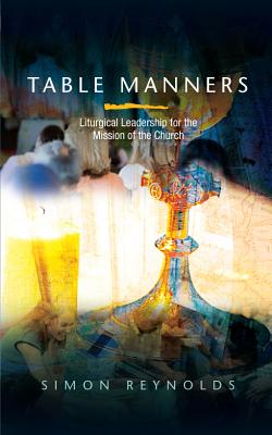 Table Manners: Liturgical Leadership for the Mission of the Church - Reynolds, Simon