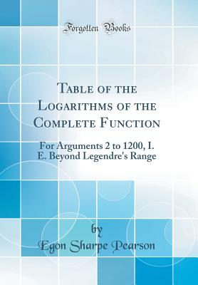 Table of the Logarithms of the Complete Function: For Arguments 2 to 1200, i. e. Beyond Legendre's Range (Classic Reprint) - Pearson, Egon Sharpe