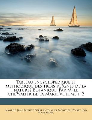 Tableau Encyclopedique Et Methodique Des Trois Re?gnes de La Nature? Botanique. Par M. Le Che?valier de La Mark. Volume T. 1 - Lamarck, Jean Baptiste Pierre Antoine De (Creator), and Poiret, Jean Louis Marie (Creator)