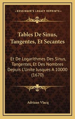 Tables de Sinus, Tangentes, Et Secantes: Et de Logarithmes Des Sinus, Tangentes, Et Des Nombres Depuis L'Unite Jusques a 10000 (1670) - Vlacq, Adriaan
