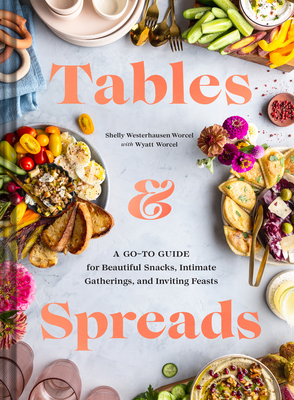Tables & Spreads: A Go-To Guide for Beautiful Snacks, Intimate Gatherings, and Inviting Feasts - Westerhausen Worcel, Shelly, and Worcel, Wyatt
