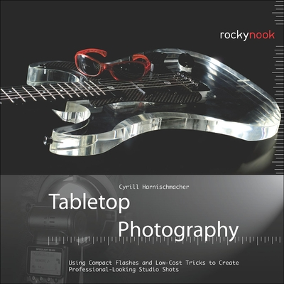 Tabletop Photography: Using Compact Flashes and Low-Cost Tricks to Create Professional-Looking Studio Shots - Harnischmacher, Cyrill