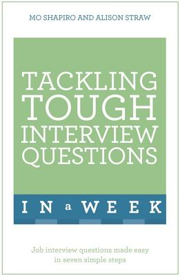Tackling Tough Interview Questions In A Week: Job Interview Questions Made Easy In Seven Simple Steps - Shapiro, Mo, and Straw, Alison