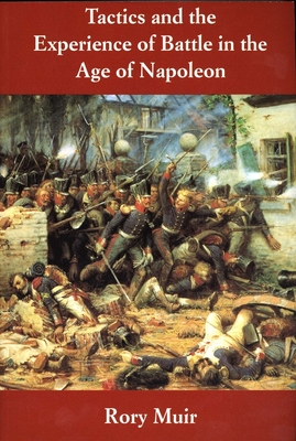 Tactics and the Experience of Battle in the Age of Napoleon - Muir, Rory, Dr.