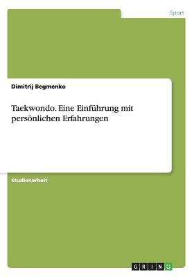 Taekwondo. Eine Einfuhrung Mit Personlichen Erfahrungen - Begmenko, Dimitrij