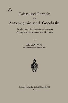 Tafeln Und Formeln Aus Astronomie Und Geodasie Fur Die Hand Des Forschungsreisenden, Geographen, Astronomen Und Geodaten... - Wirtz, Carl Wilhelm