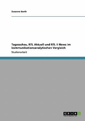 Tagesschau, Rtl Aktuell Und Rtl II News Im Kommunikationsanalytischen Vergleich - Barth, Susanne