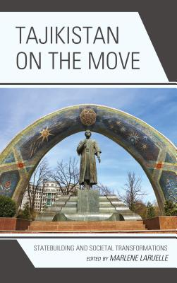 Tajikistan on the Move: Statebuilding and Societal Transformations - Laruelle, Marlene (Contributions by), and Driscoll, Jesse (Contributions by), and Commercio, Michele (Contributions by)