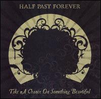 Take a Chance on Something Beautiful - Half Past Forever