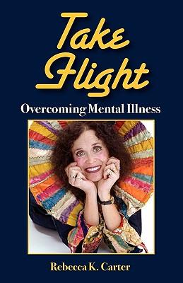Take Flight Overcoming Mental Illness - Carter, Rebecca K