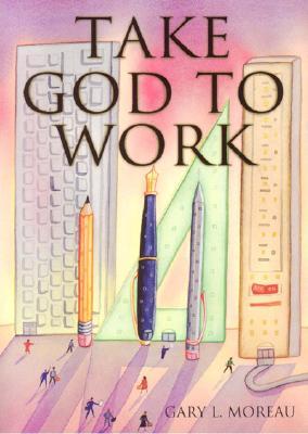 Take God to Work - Moreau, Gary L