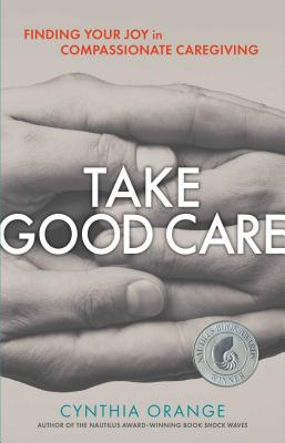 Take Good Care: Finding Your Joy in Compassionate Caregiving - Orange, Cynthia