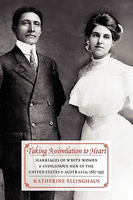 Taking Assimilation to Heart: Marriages of White Women and Indigenous Men in the United States and Australia, 1887-1937 - Ellinghaus, Katherine