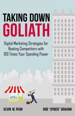 """Taking Down Goliath: Digital Marketing Strategies for Beating Competitors with 100 Times Your Spending Power - Ryan, Kevin, PhD, and Graham, Rob """"Spider"""""""