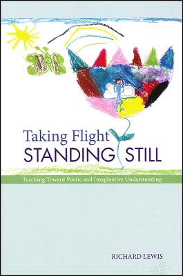 Taking Flight Standing Still: Teaching Toward Poetic and Imaginative Understanding - Lewis, Richard