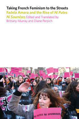 Taking French Feminism to the Streets: Fadela Amara and the Rise of Ni Putes Ni Soumises - Murray, Brittany (Editor)