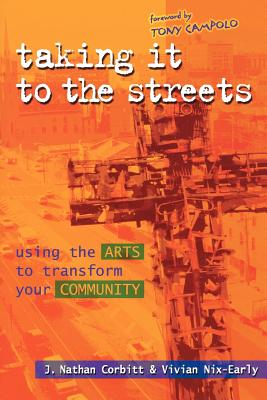 Taking It to the Streets: Using the Arts to Transform Your Community - Corbitt, J Nathan, and Nix-Early, Vivian, PH.D., and Campolo, Tony (Foreword by)