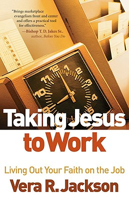 Taking Jesus to Work: Living Out Your Faith on the Job - Jackson, Vera R