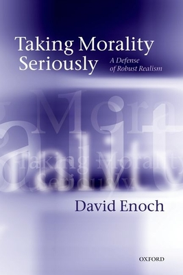 Taking Morality Seriously: A Defense of Robust Realism - Enoch, David