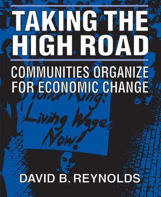 Taking the High Road: Communities Organize for Economic Change - Reynolds, David B