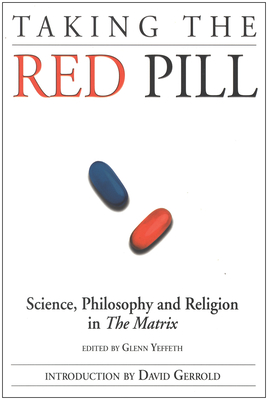 Taking the Red Pill: Science, Philosophy and the Religion in the Matrix - Yeffeth, Glenn (Editor), and Gerrold, David (Introduction by)