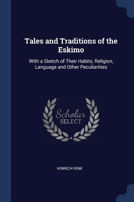 Tales and Traditions of the Eskimo: With a Sketch of Their Habits, Religion, Language and Other Peculiarities - Rink, Hinrich