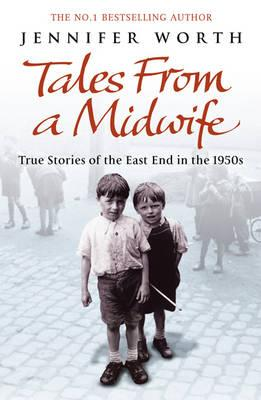 Tales from a Midwife: True Stories of the East End in the 1950s - Worth, Jennifer, SRN, SCM