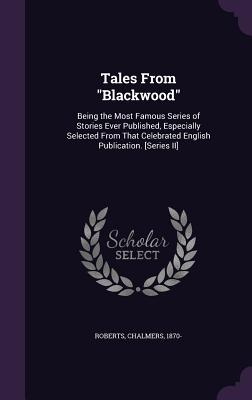 Tales from Blackwood: Being the Most Famous Series of Stories Ever Published, Especially Selected from That Celebrated English Publication. [Series II] - Roberts, Chalmers