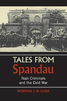 Tales from Spandau: Nazi Criminals and the Cold War - Goda, Norman J W