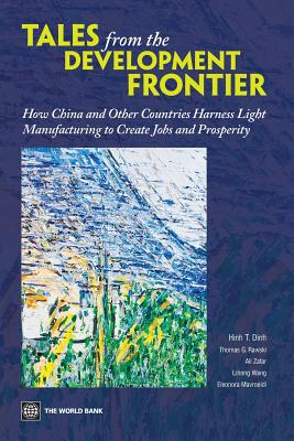 Tales from the Development Frontier: How China and Other Countries Harness Light Manufacturing to Create Jobs and Prosperity - Dinh, Hinh T, and Rawski, Thomas G, and Zafar, Ali