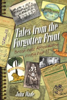 Tales from the Forgotten Front: British West Africa During W W II - Wade, John