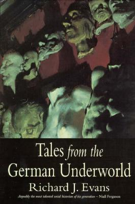 Tales from the German Underworld: Crime and Punishment in the Nineteenth Century - Evans, Richard J, Professor