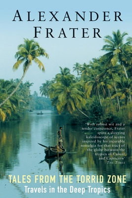 Tales from the Torrid Zone: Travels in the Deep Tropics - Frater, Alexander